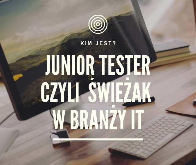 Junior Tester Oprogramowania czyli świeżak w branży IT